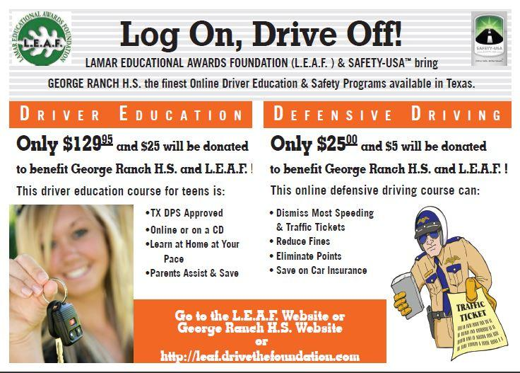 Speeding ticket? Upcoming teen driver in the house? Drive the Foundation offers an online parent-assisted driver education course and defensive driving program. GRHS and L.E.A.F. (Lamar Educational Awards Foundation) will receive $25 for every online teen driving course and $5 for the Texas ticket dismissal course. To sign up or receive more info, visit www.Leaf.DrivetheFoundation.com or call 800-227-7509.